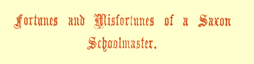Title in Gothic font, saying 'Fortunes and Misfortunes of a Saxon Schoolmaster.